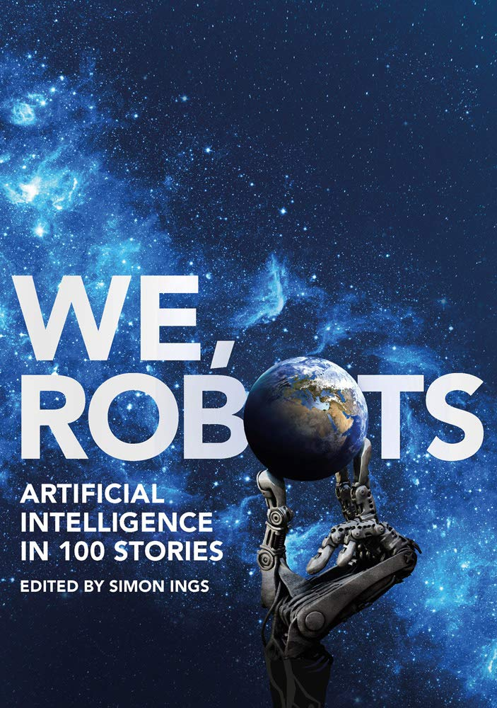 We, Robots: Artificial Intelligence in 100 Stories, Edited by Simon Ings